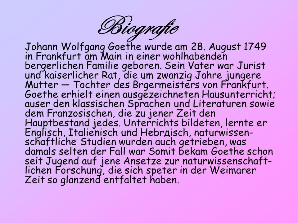 Biografie Johann Wolfgang Goethe wurde am 28. August 1749 in Frankfurt am Main in einer wohlhabenden bеrgerlichen Familie geboren. Sein Vater war Juri