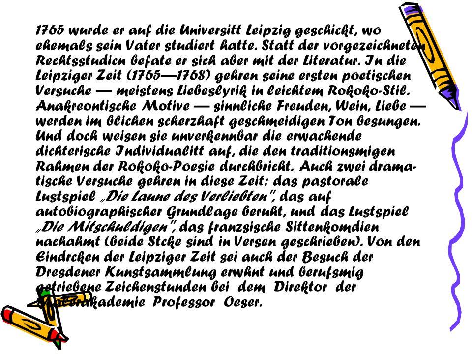 1765 wurde er auf die Universitt Leipzig geschickt, wo ehemals sein Vater studiert hatte. Statt der vorgezeichneten Rechtsstudicn befate er sich aber