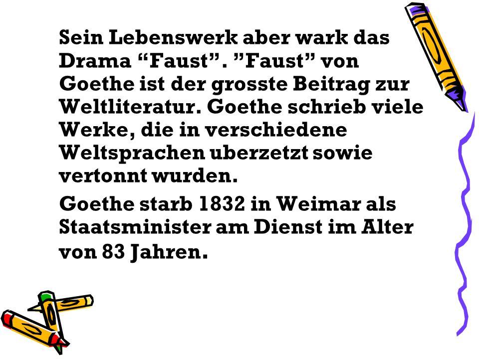 Sein Lebenswerk aber wark das Drama Faust. Faust von Goethe ist der grosste Beitrag zur Weltliteratur. Goethe schrieb viele Werke, die in verschiedene