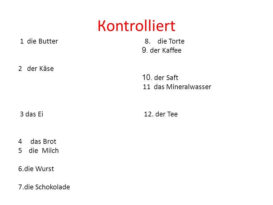 Кontrolliert 1 die Butter 8. die Torte 9. der Kaffee 2 der Käse 10. der Saft 11 das Mineralwasser 3 das Ei 12. der Tee 4 das Brot 5 die Milch 6.die Wu