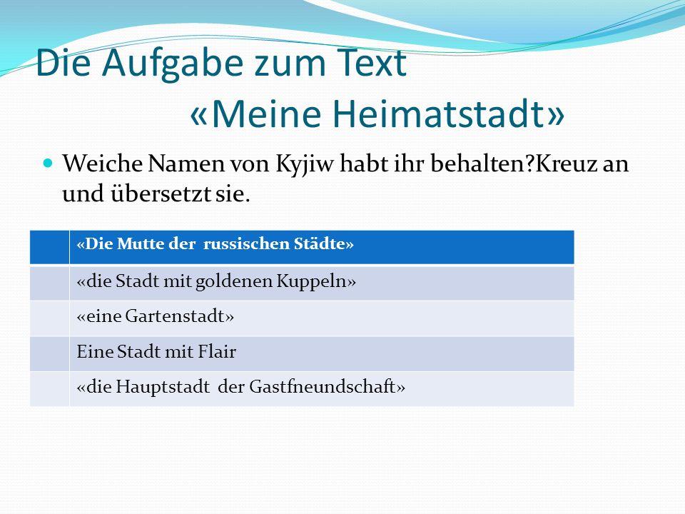 Die Aufgabe zum Text «Meine Heimatstadt» Weiche Namen von Kyjiw habt ihr behalten?Kreuz an und übersetzt sie.
