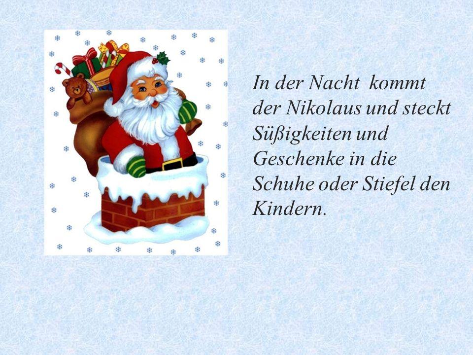 In der Nacht kommt der Nikolaus und steckt Süßigkeiten und Geschenke in die Schuhe oder Stiefel den Kindern.