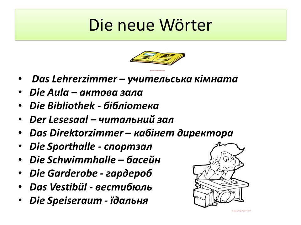 Die neue Wörter Das Lehrerzimmer – учительська кімната Die Aula – актова зала Die Bibliothek - бібліотека Der Lesesaal – читальний зал Das Direktorzim