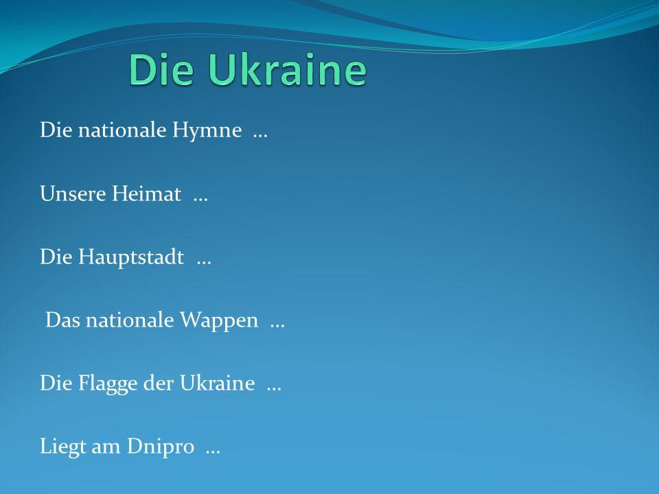 Die nationale Hymne … Unsere Heimat … Die Hauptstadt … Das nationale Wappen … Die Flagge der Ukraine … Liegt am Dnipro …