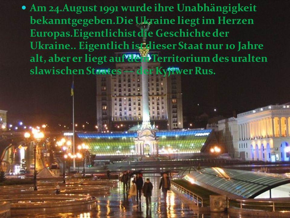 Am 24.August 1991 wurde ihre Unabhängigkeit bekanntgegeben.Die Ukraine liegt im Herzen Europas.Eigentlichist die Geschichte der Ukraine.. Eigentlich i