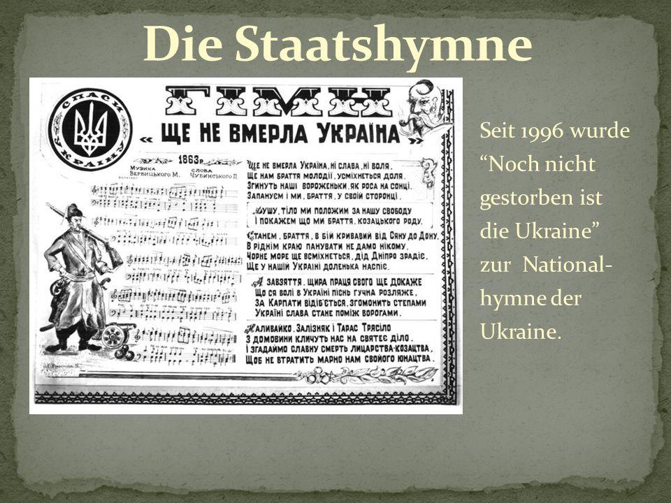 Seit 1996 wurde Noch nicht gestorben ist die Ukraine zur National- hymne der Ukraine.