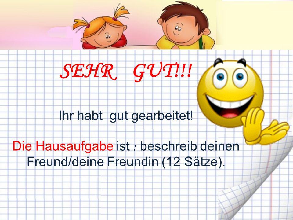 SEHR GUT!!! Ihr habt gut gearbeitet! Die Hausaufgabe ist : beschreib deinen Freund/deine Freundin (12 Sätze).