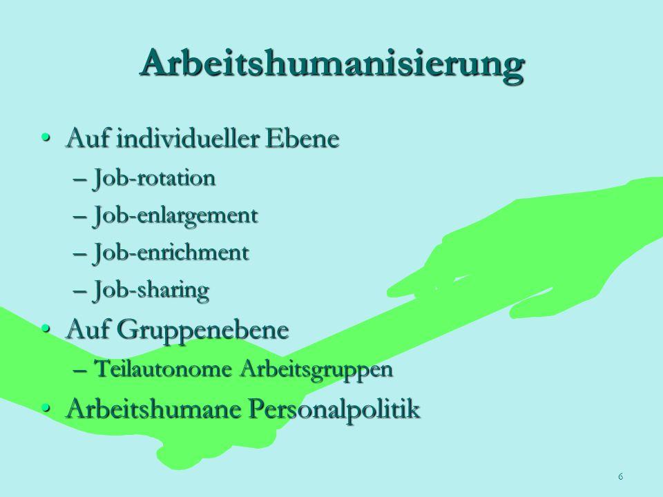 6 Arbeitshumanisierung Auf individueller EbeneAuf individueller Ebene –Job-rotation –Job-enlargement –Job-enrichment –Job-sharing Auf GruppenebeneAuf