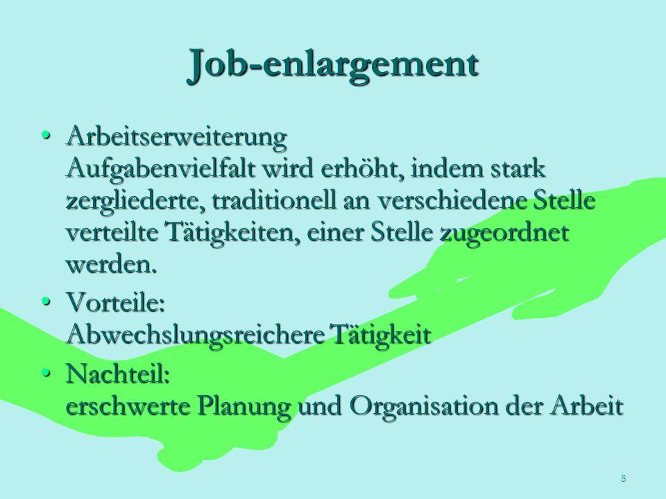 8 Job-enlargement Arbeitserweiterung Aufgabenvielfalt wird erhöht, indem stark zergliederte, traditionell an verschiedene Stelle verteilte Tätigkeiten
