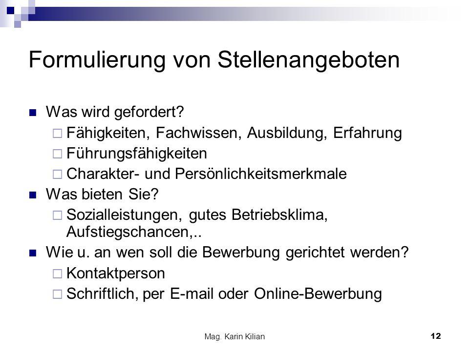 Mag. Karin Kilian12 Formulierung von Stellenangeboten Was wird gefordert? Fähigkeiten, Fachwissen, Ausbildung, Erfahrung Führungsfähigkeiten Charakter