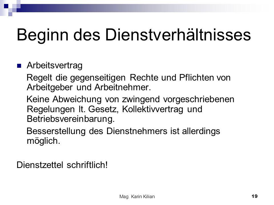 Mag. Karin Kilian19 Beginn des Dienstverhältnisses Arbeitsvertrag Regelt die gegenseitigen Rechte und Pflichten von Arbeitgeber und Arbeitnehmer. Kein