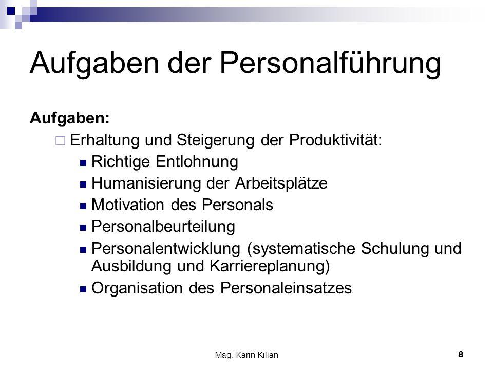 Mag. Karin Kilian8 Aufgaben der Personalführung Aufgaben: Erhaltung und Steigerung der Produktivität: Richtige Entlohnung Humanisierung der Arbeitsplä