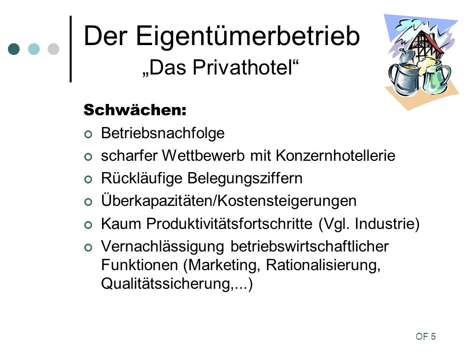 OF 5 Der Eigentümerbetrieb Das Privathotel Schwächen: Betriebsnachfolge scharfer Wettbewerb mit Konzernhotellerie Rückläufige Belegungsziffern Überkap