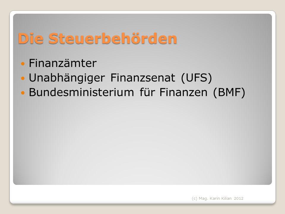 Die Steuerbehörden Finanzämter Unabhängiger Finanzsenat (UFS) Bundesministerium für Finanzen (BMF) (c) Mag. Karin Kilian 2012