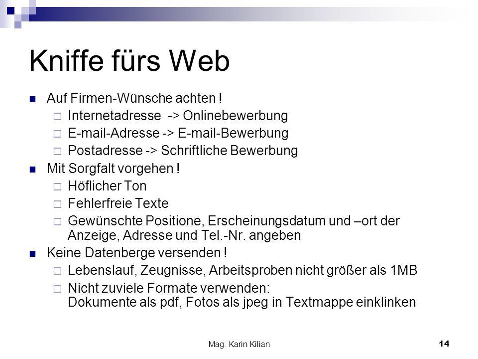 Mag. Karin Kilian14 Kniffe fürs Web Auf Firmen-Wünsche achten ! Internetadresse -> Onlinebewerbung E-mail-Adresse -> E-mail-Bewerbung Postadresse -> S