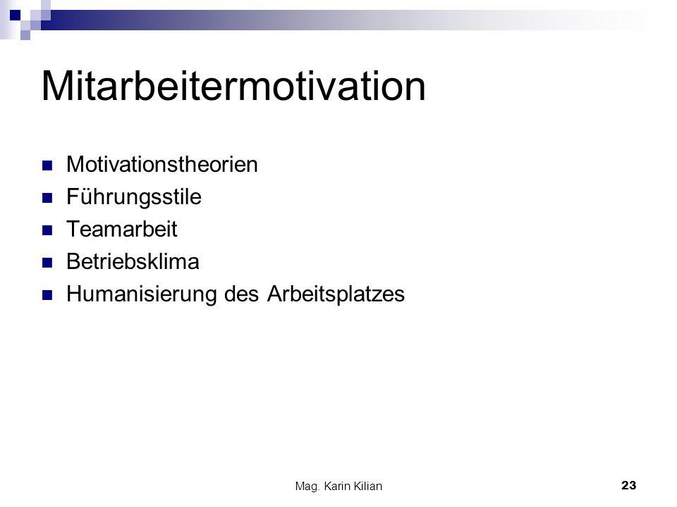 Mag. Karin Kilian23 Mitarbeitermotivation Motivationstheorien Führungsstile Teamarbeit Betriebsklima Humanisierung des Arbeitsplatzes