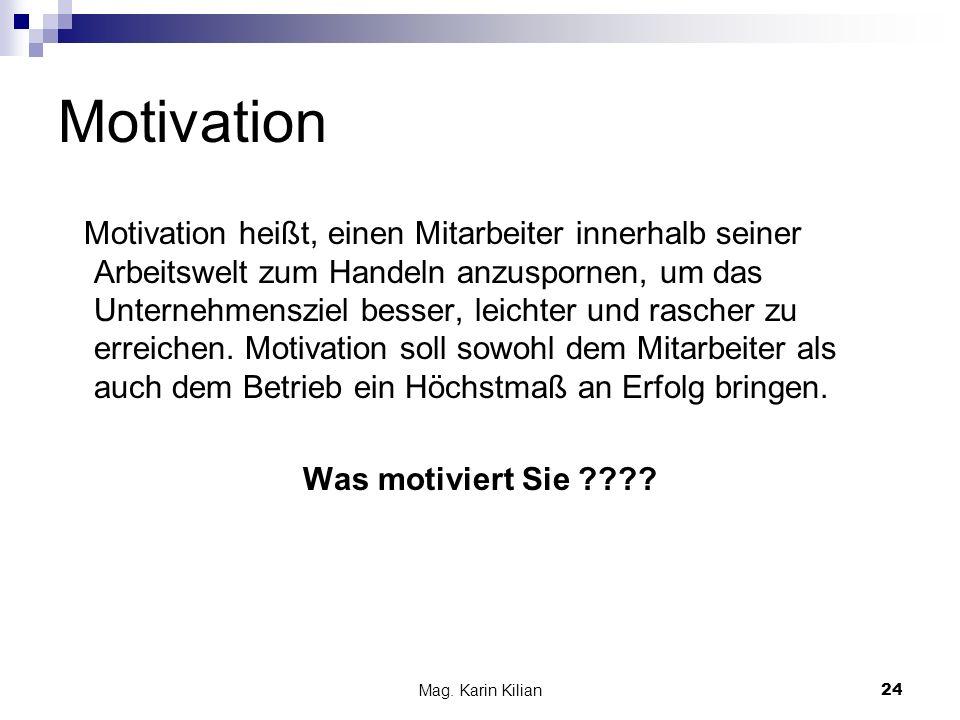 Mag. Karin Kilian24 Motivation Motivation heißt, einen Mitarbeiter innerhalb seiner Arbeitswelt zum Handeln anzuspornen, um das Unternehmensziel besse
