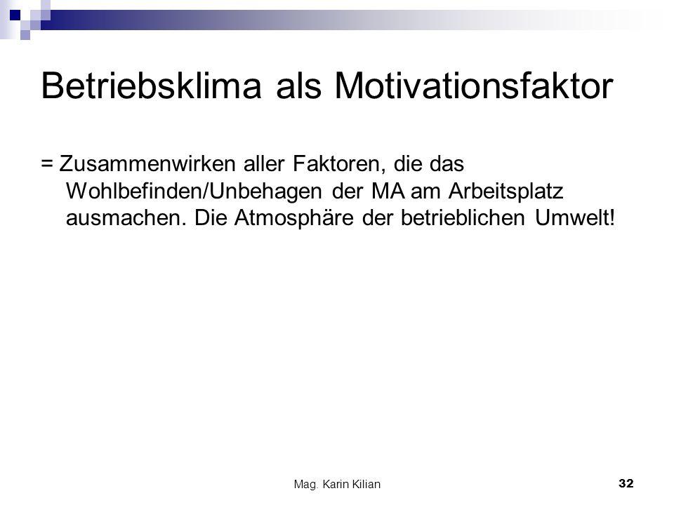 Mag. Karin Kilian32 Betriebsklima als Motivationsfaktor = Zusammenwirken aller Faktoren, die das Wohlbefinden/Unbehagen der MA am Arbeitsplatz ausmach