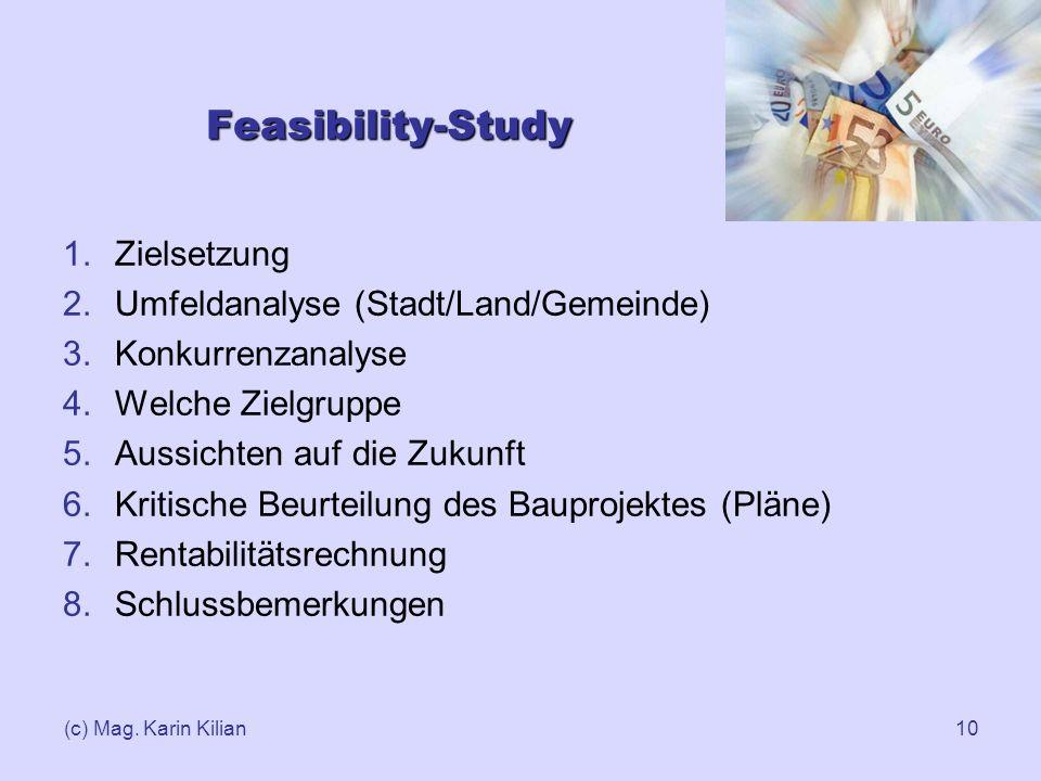 (c) Mag. Karin Kilian10 Feasibility-Study 1.Zielsetzung 2.Umfeldanalyse (Stadt/Land/Gemeinde) 3.Konkurrenzanalyse 4.Welche Zielgruppe 5.Aussichten auf