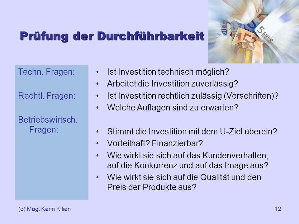 (c) Mag. Karin Kilian12 Prüfung der Durchführbarkeit Techn. Fragen: Rechtl. Fragen: Betriebswirtsch. Fragen: Ist Investition technisch möglich? Arbeit