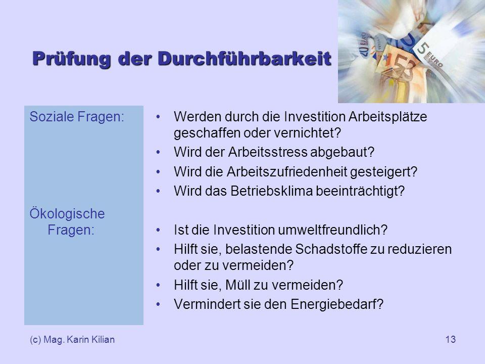 (c) Mag. Karin Kilian13 Prüfung der Durchführbarkeit Soziale Fragen: Ökologische Fragen: Werden durch die Investition Arbeitsplätze geschaffen oder ve