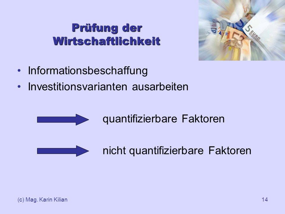 (c) Mag. Karin Kilian14 Prüfung der Wirtschaftlichkeit Informationsbeschaffung Investitionsvarianten ausarbeiten quantifizierbare Faktoren nicht quant