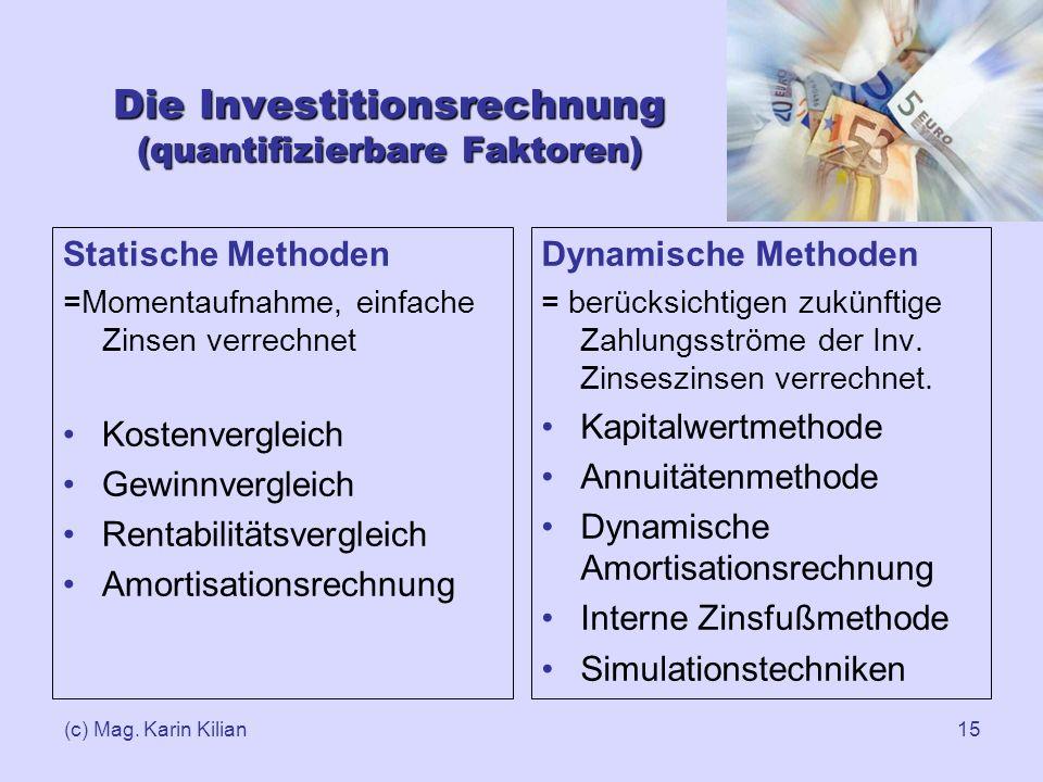 (c) Mag. Karin Kilian15 Die Investitionsrechnung (quantifizierbare Faktoren) Statische Methoden =Momentaufnahme, einfache Zinsen verrechnet Kostenverg