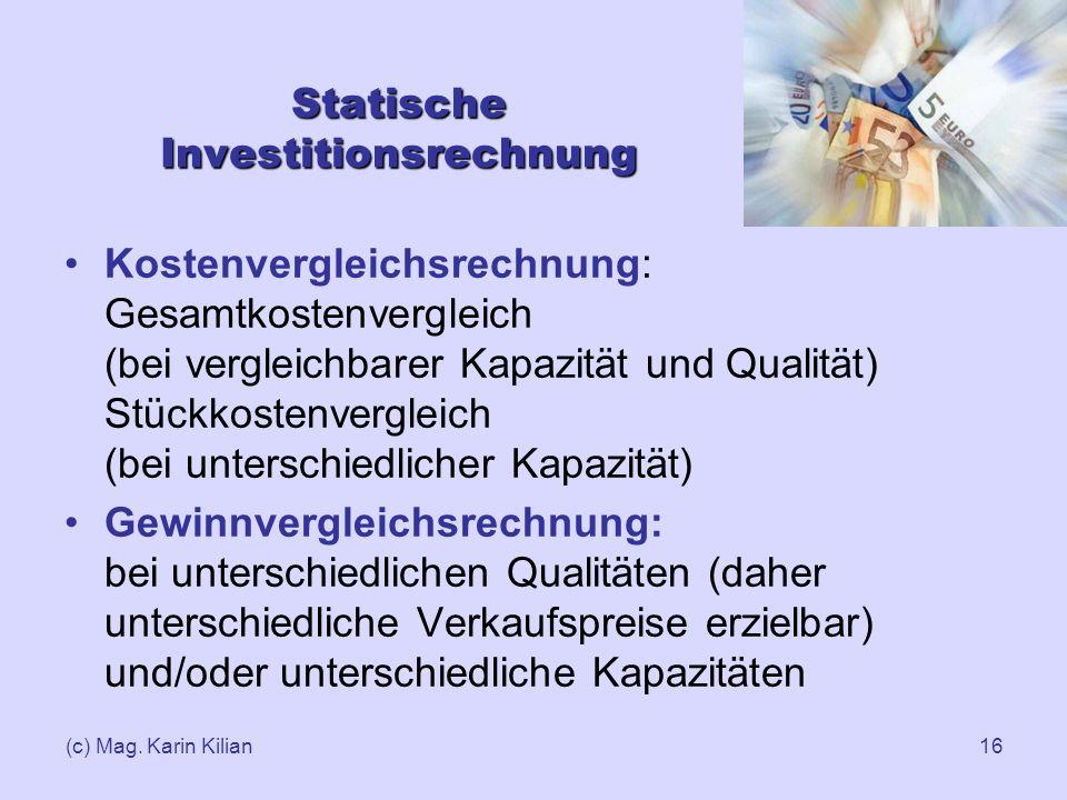 (c) Mag. Karin Kilian16 Statische Investitionsrechnung Kostenvergleichsrechnung: Gesamtkostenvergleich (bei vergleichbarer Kapazität und Qualität) Stü
