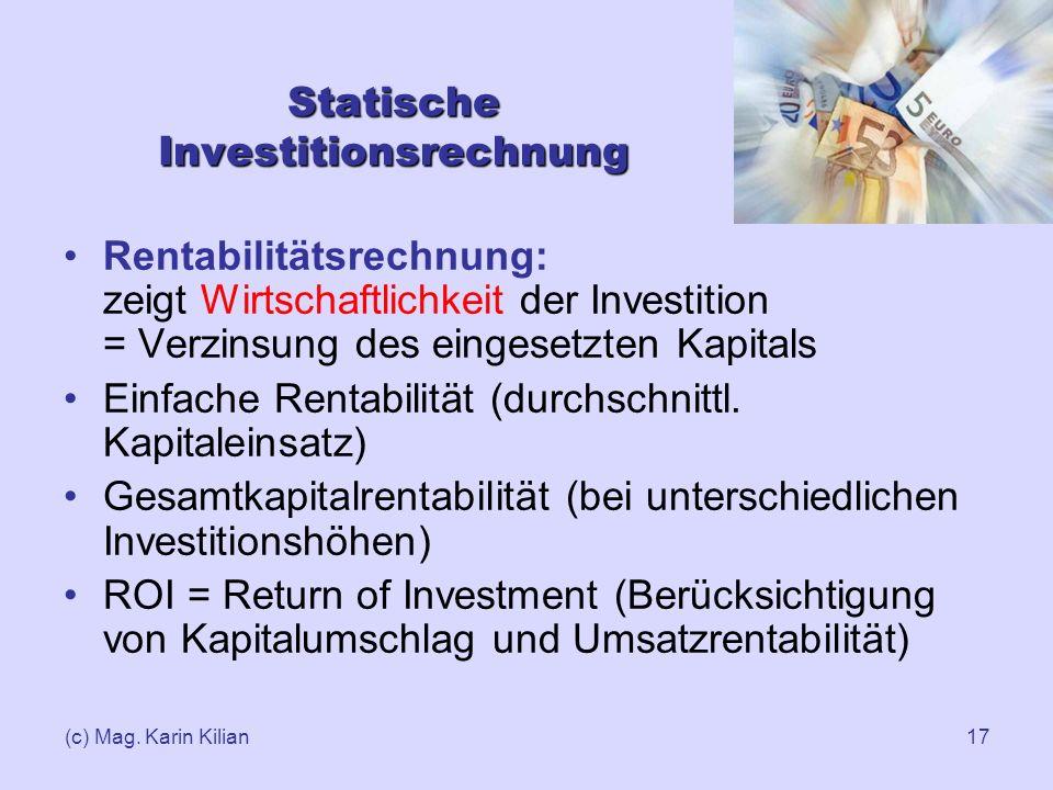 (c) Mag. Karin Kilian17 Statische Investitionsrechnung Rentabilitätsrechnung: zeigt Wirtschaftlichkeit der Investition = Verzinsung des eingesetzten K