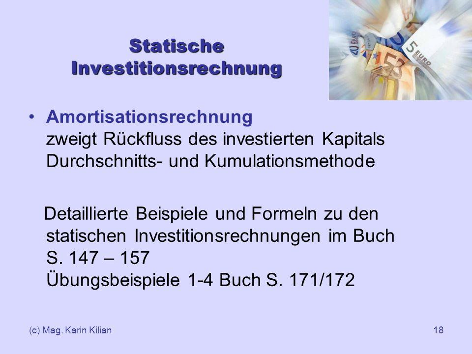 (c) Mag. Karin Kilian18 Statische Investitionsrechnung Amortisationsrechnung zweigt Rückfluss des investierten Kapitals Durchschnitts- und Kumulations