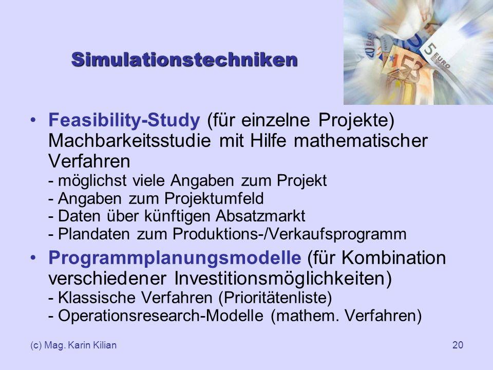 (c) Mag. Karin Kilian20 Simulationstechniken Feasibility-Study (für einzelne Projekte) Machbarkeitsstudie mit Hilfe mathematischer Verfahren - möglich