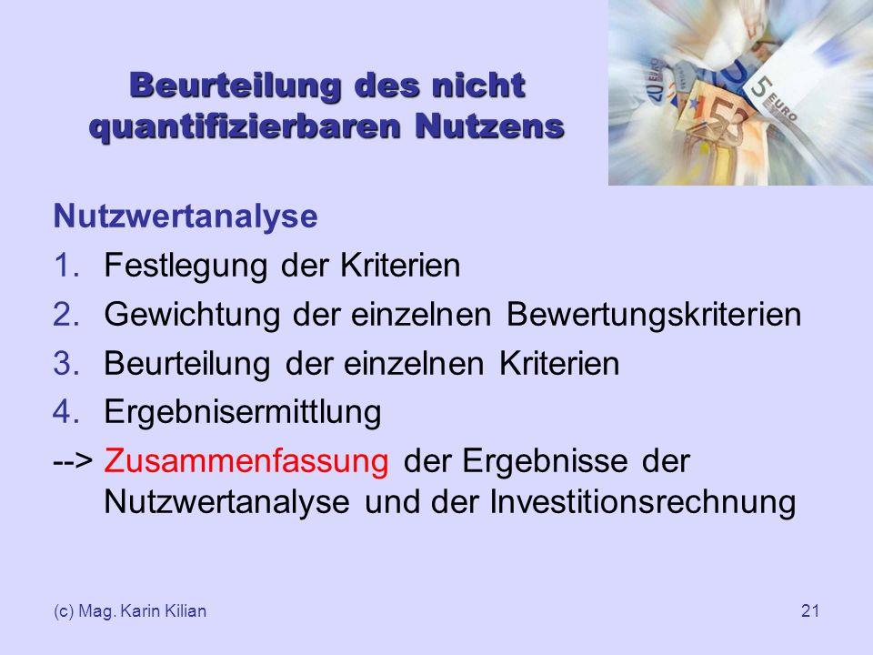 (c) Mag. Karin Kilian21 Beurteilung des nicht quantifizierbaren Nutzens Nutzwertanalyse 1.Festlegung der Kriterien 2.Gewichtung der einzelnen Bewertun
