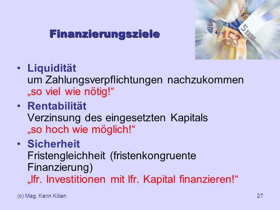 (c) Mag. Karin Kilian27 Finanzierungsziele Liquidität um Zahlungsverpflichtungen nachzukommen so viel wie nötig! Rentabilität Verzinsung des eingesetz