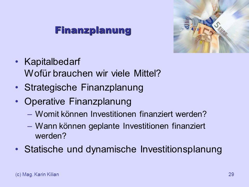 (c) Mag. Karin Kilian29 Finanzplanung Kapitalbedarf Wofür brauchen wir viele Mittel? Strategische Finanzplanung Operative Finanzplanung –Womit können