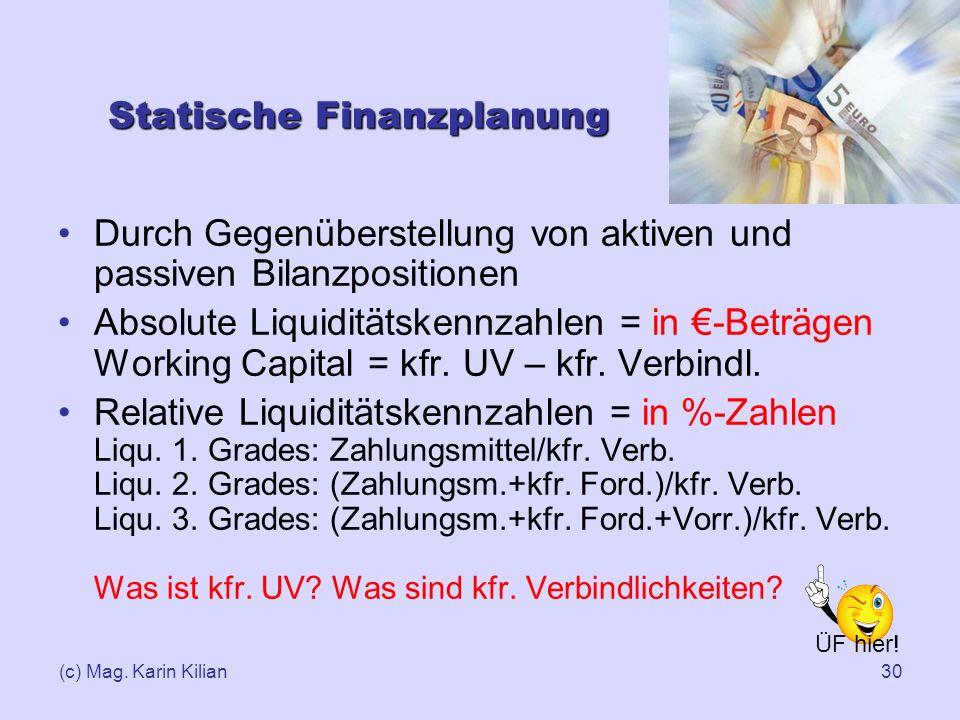 (c) Mag. Karin Kilian30 Statische Finanzplanung Durch Gegenüberstellung von aktiven und passiven Bilanzpositionen Absolute Liquiditätskennzahlen = in
