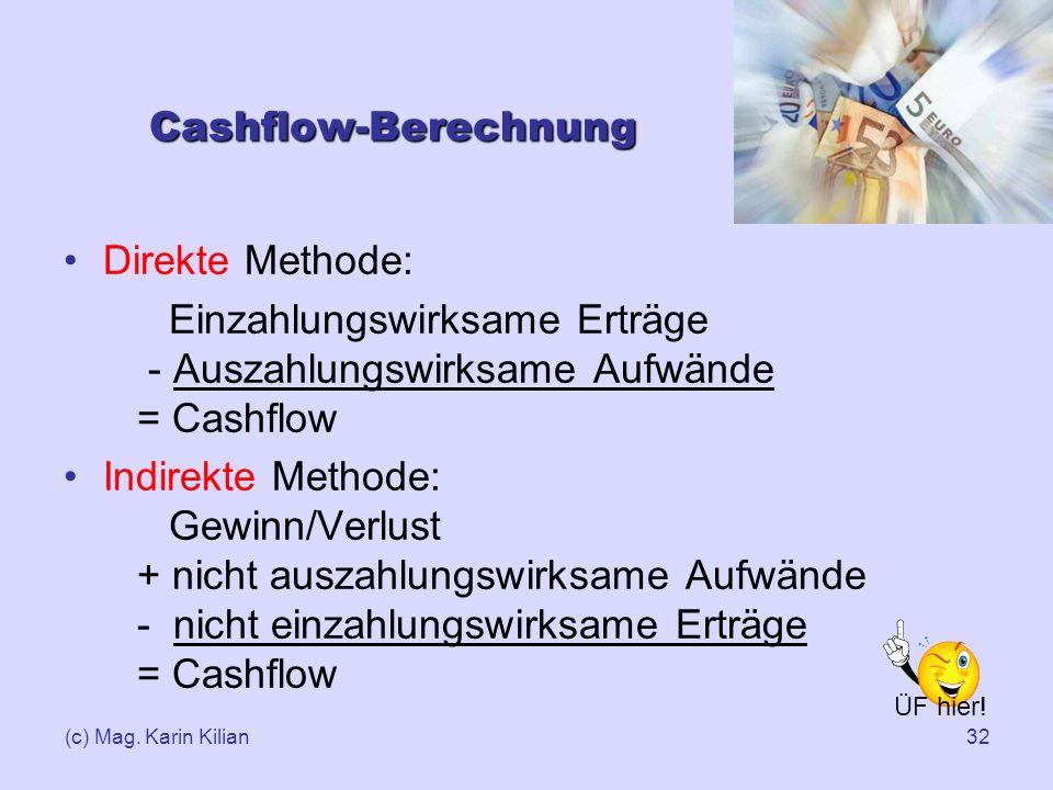 (c) Mag. Karin Kilian32 Cashflow-Berechnung Direkte Methode: Einzahlungswirksame Erträge - Auszahlungswirksame Aufwände = Cashflow Indirekte Methode: