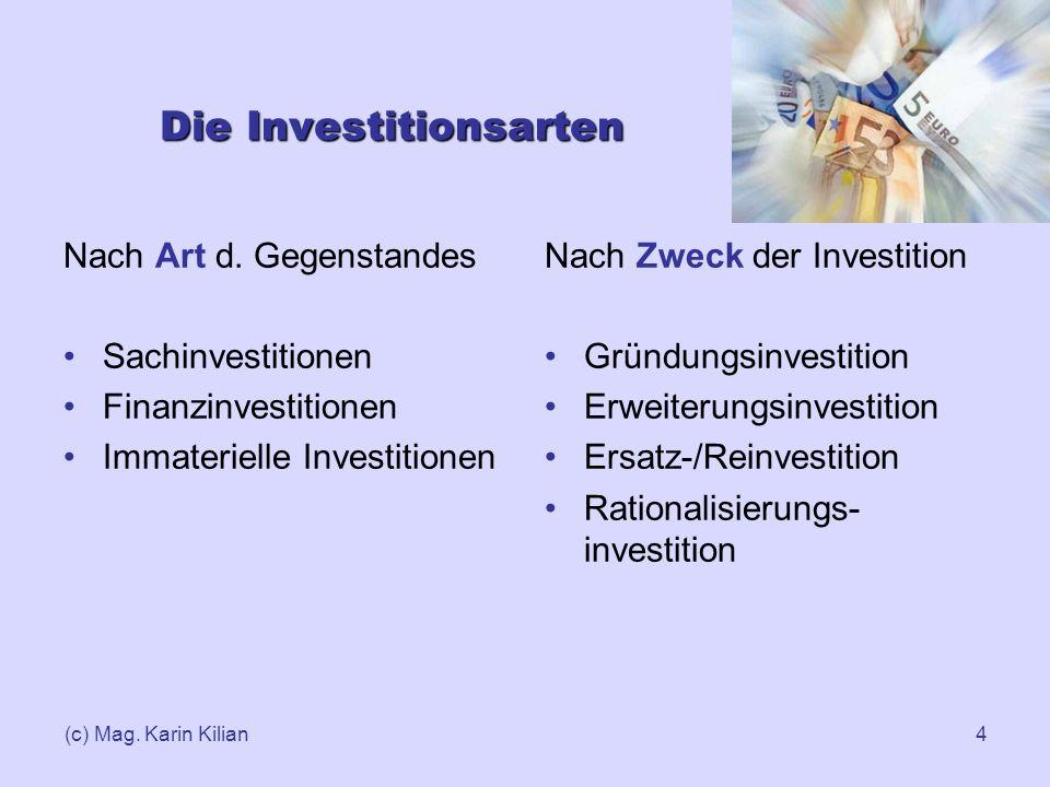 (c) Mag. Karin Kilian4 Die Investitionsarten Nach Art d. Gegenstandes Sachinvestitionen Finanzinvestitionen Immaterielle Investitionen Nach Zweck der