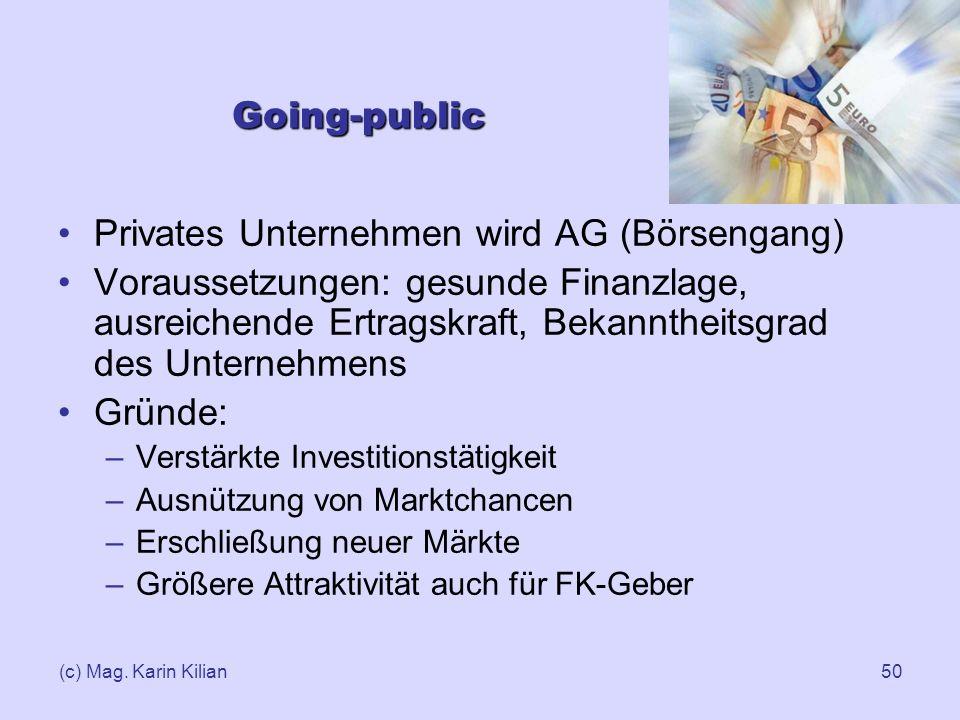 (c) Mag. Karin Kilian50 Going-public Privates Unternehmen wird AG (Börsengang) Voraussetzungen: gesunde Finanzlage, ausreichende Ertragskraft, Bekannt