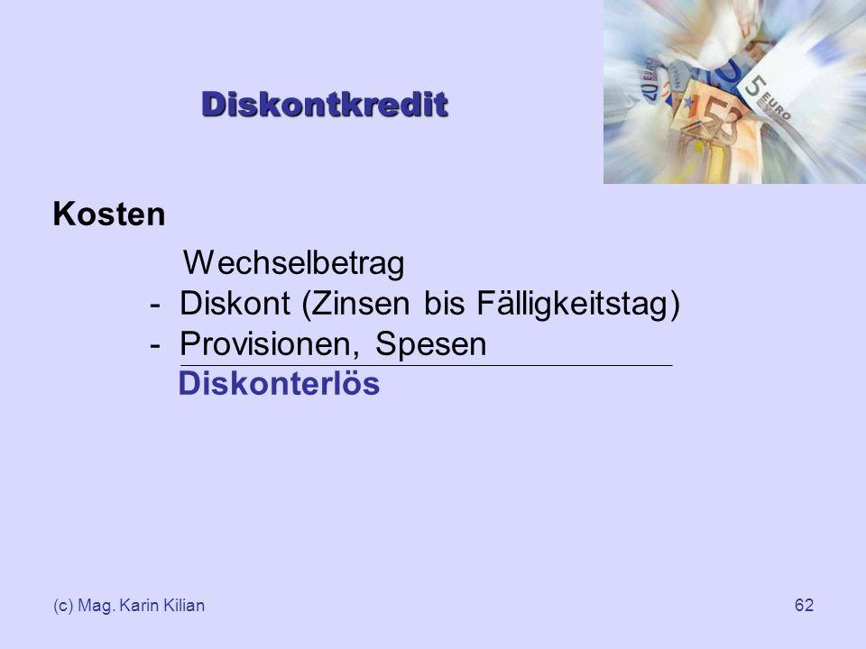 (c) Mag. Karin Kilian62 Diskontkredit Kosten Wechselbetrag - Diskont (Zinsen bis Fälligkeitstag) - Provisionen, Spesen Diskonterlös