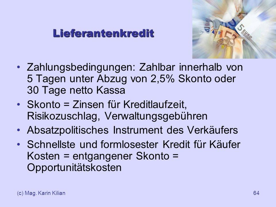 (c) Mag. Karin Kilian64 Lieferantenkredit Zahlungsbedingungen: Zahlbar innerhalb von 5 Tagen unter Abzug von 2,5% Skonto oder 30 Tage netto Kassa Skon