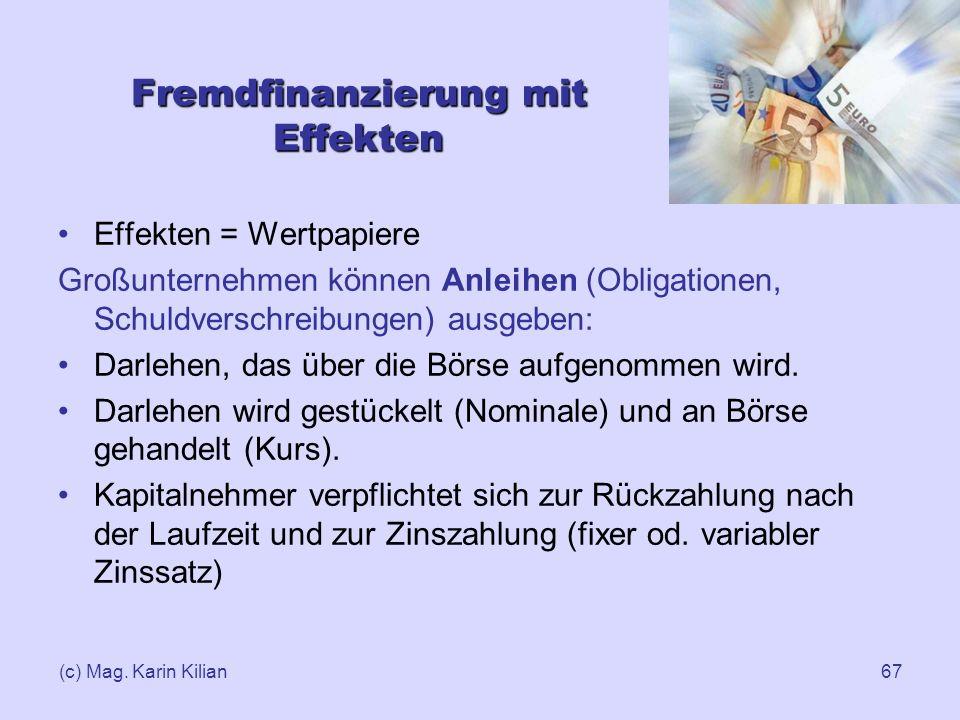 (c) Mag. Karin Kilian67 Fremdfinanzierung mit Effekten Effekten = Wertpapiere Großunternehmen können Anleihen (Obligationen, Schuldverschreibungen) au