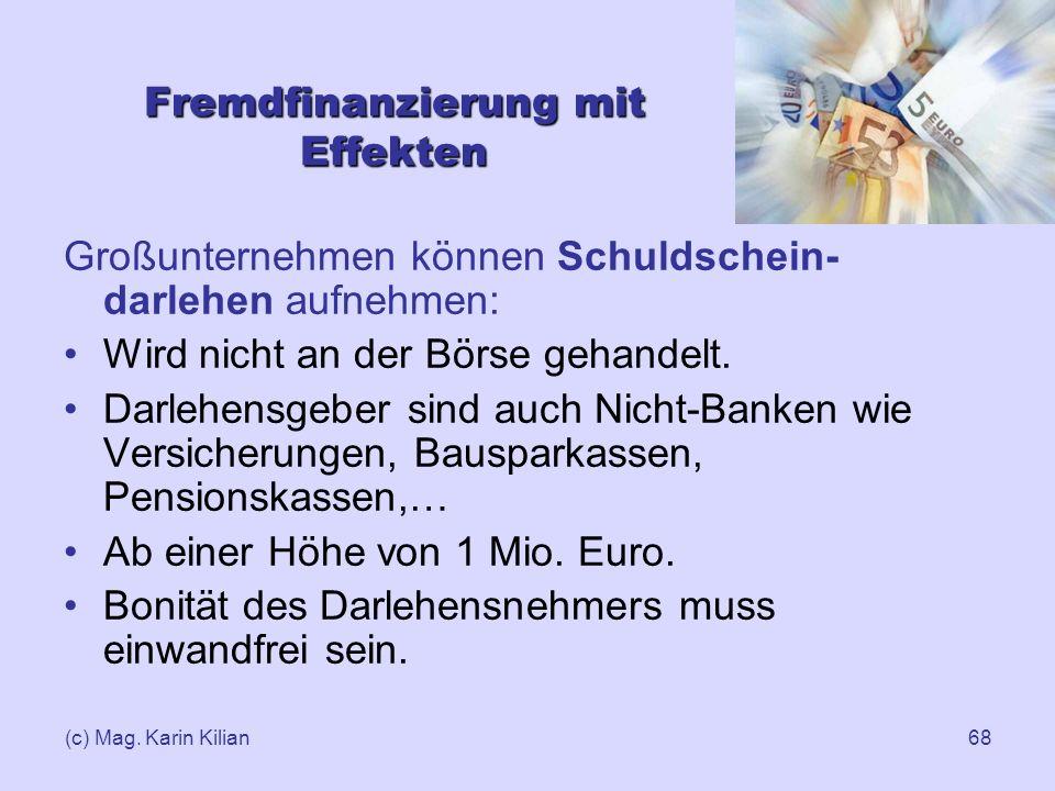 (c) Mag. Karin Kilian68 Fremdfinanzierung mit Effekten Großunternehmen können Schuldschein- darlehen aufnehmen: Wird nicht an der Börse gehandelt. Dar