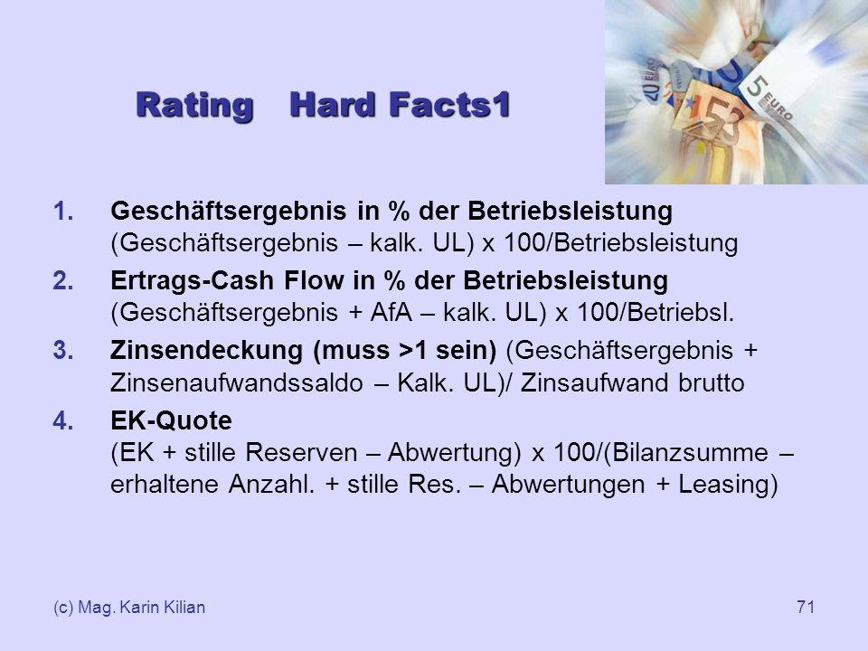 (c) Mag. Karin Kilian71 1.Geschäftsergebnis in % der Betriebsleistung (Geschäftsergebnis – kalk. UL) x 100/Betriebsleistung 2.Ertrags-Cash Flow in % d