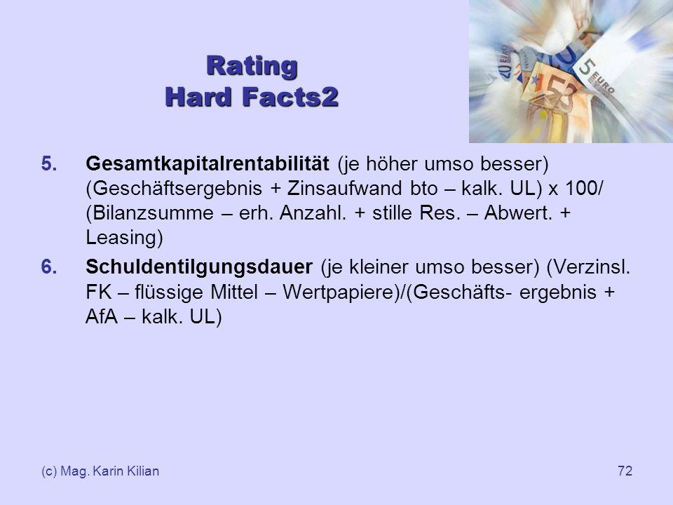 (c) Mag. Karin Kilian72 5.Gesamtkapitalrentabilität (je höher umso besser) (Geschäftsergebnis + Zinsaufwand bto – kalk. UL) x 100/ (Bilanzsumme – erh.