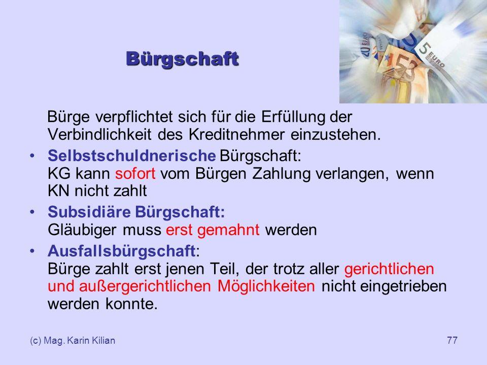 (c) Mag. Karin Kilian77 Bürgschaft Bürge verpflichtet sich für die Erfüllung der Verbindlichkeit des Kreditnehmer einzustehen. Selbstschuldnerische Bü