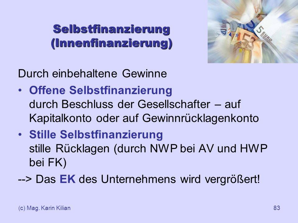 (c) Mag. Karin Kilian83 Selbstfinanzierung (Innenfinanzierung) Durch einbehaltene Gewinne Offene Selbstfinanzierung durch Beschluss der Gesellschafter