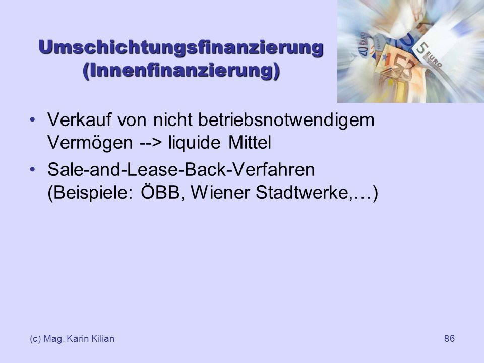 (c) Mag. Karin Kilian86 Umschichtungsfinanzierung (Innenfinanzierung) Verkauf von nicht betriebsnotwendigem Vermögen --> liquide Mittel Sale-and-Lease