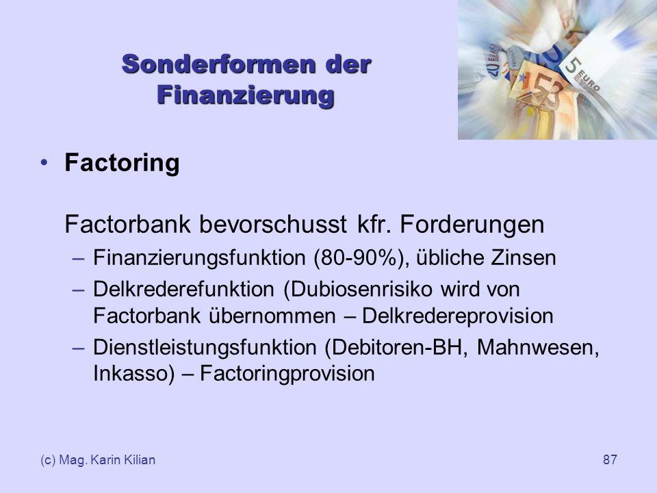 (c) Mag. Karin Kilian87 Sonderformen der Finanzierung Factoring Factorbank bevorschusst kfr. Forderungen –Finanzierungsfunktion (80-90%), übliche Zins