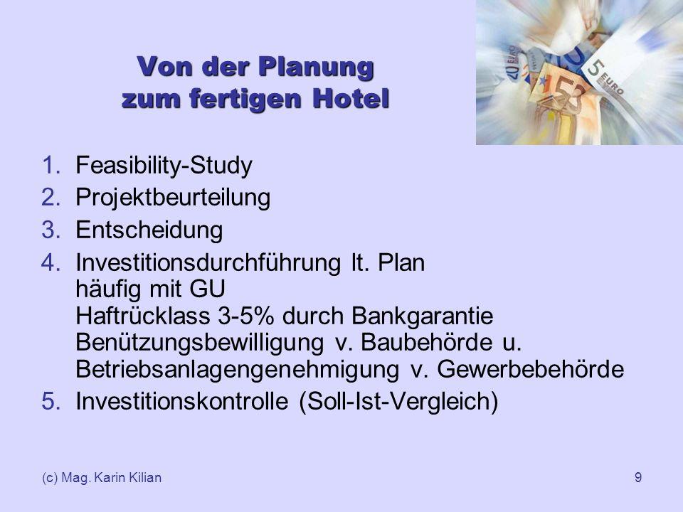 (c) Mag. Karin Kilian9 Von der Planung zum fertigen Hotel 1.Feasibility-Study 2.Projektbeurteilung 3.Entscheidung 4.Investitionsdurchführung lt. Plan