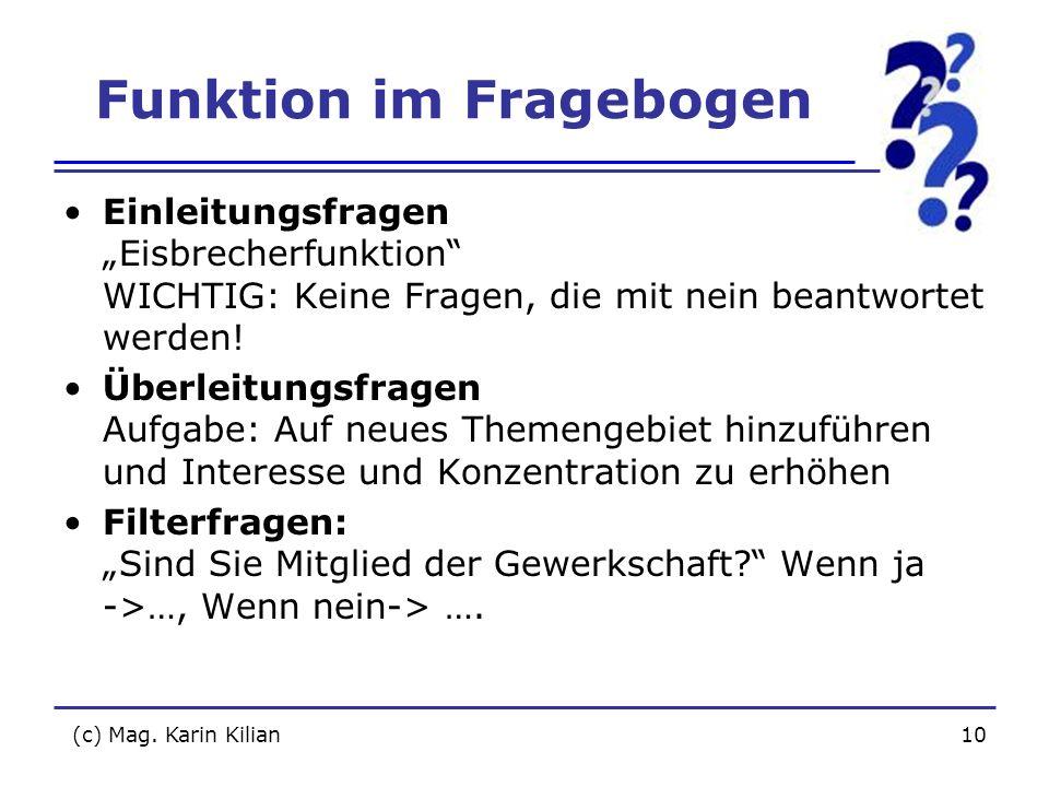 (c) Mag. Karin Kilian10 Funktion im Fragebogen Einleitungsfragen Eisbrecherfunktion WICHTIG: Keine Fragen, die mit nein beantwortet werden! Überleitun